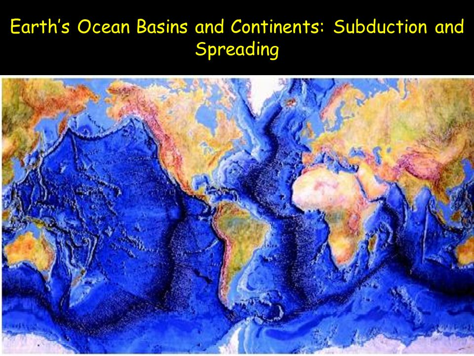 Earth's Ocean Basins and Continents: Subduction and Spreading
