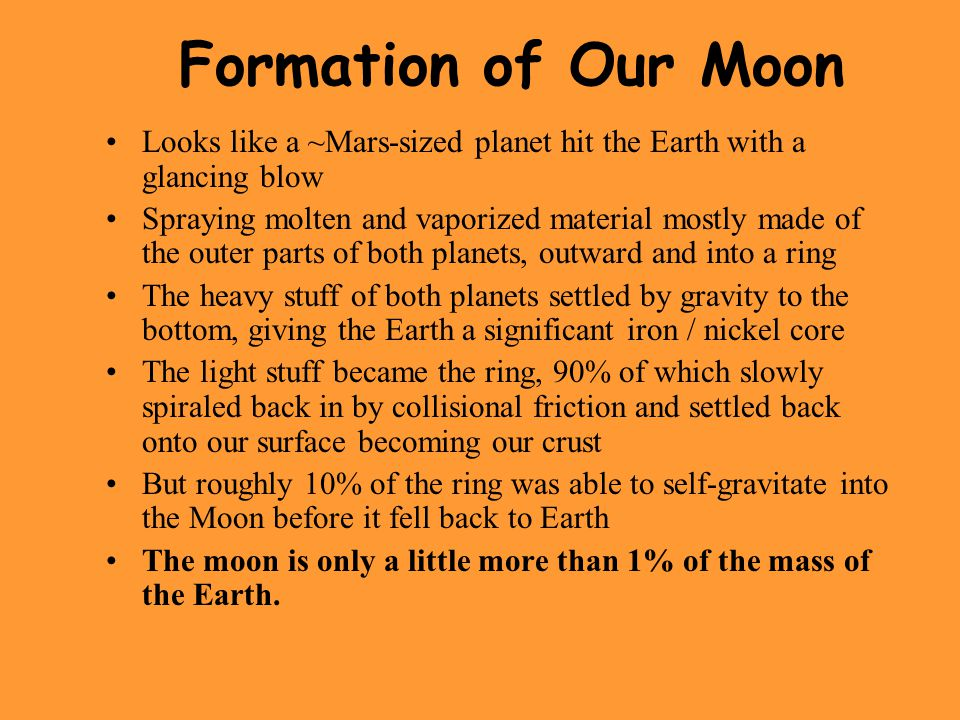 Formation of Our Moon Looks like a ~Mars-sized planet hit the Earth with a glancing blow Spraying molten and vaporized material mostly made of the outer parts of both planets, outward and into a ring The heavy stuff of both planets settled by gravity to the bottom, giving the Earth a significant iron / nickel core The light stuff became the ring, 90% of which slowly spiraled back in by collisional friction and settled back onto our surface becoming our crust But roughly 10% of the ring was able to self-gravitate into the Moon before it fell back to Earth The moon is only a little more than 1% of the mass of the Earth.