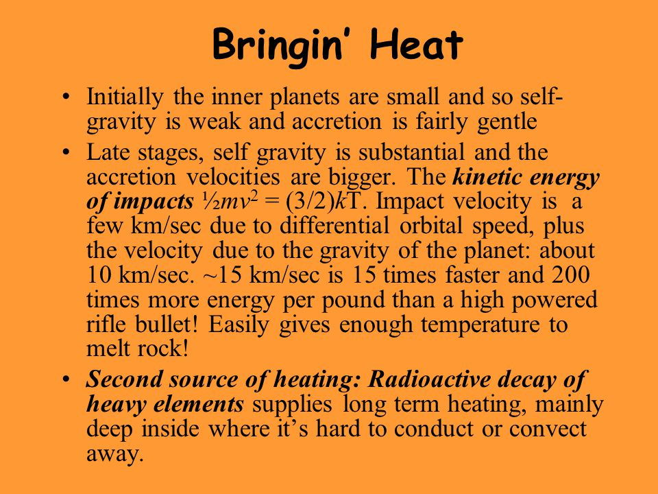 Bringin' Heat Initially the inner planets are small and so self- gravity is weak and accretion is fairly gentle Late stages, self gravity is substantial and the accretion velocities are bigger.
