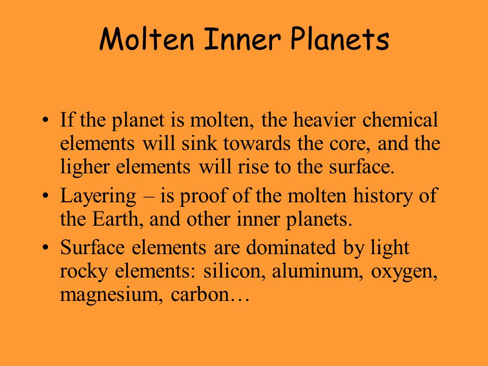 Molten Inner Planets If the planet is molten, the heavier chemical elements will sink towards the core, and the ligher elements will rise to the surface.