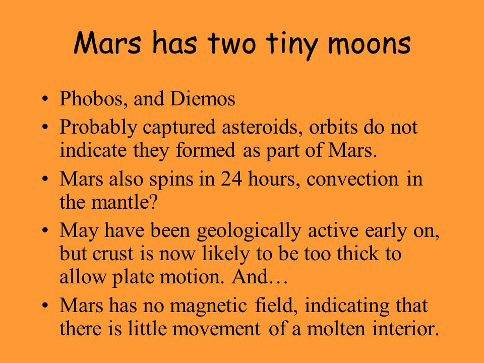 Mars has two tiny moons Phobos, and Diemos Probably captured asteroids, orbits do not indicate they formed as part of Mars.