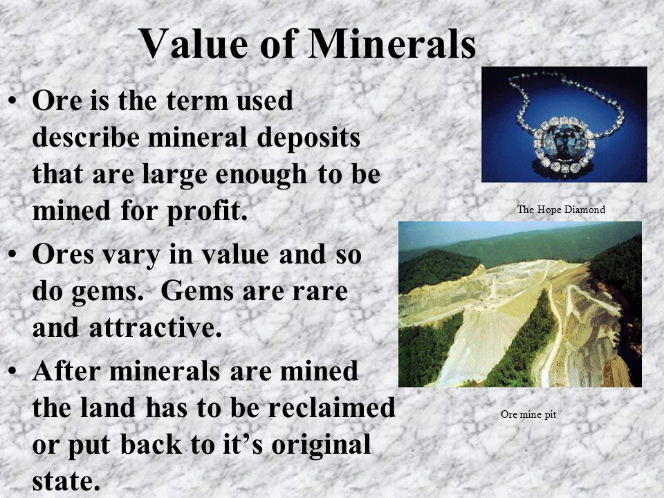 Value of Minerals Ore is the term used describe mineral deposits that are large enough to be mined for profit.