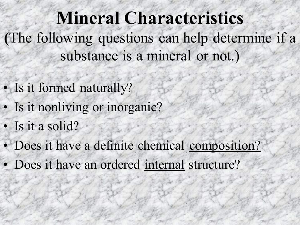 Mineral Characteristics (The following questions can help determine if a substance is a mineral or not.) Is it formed naturally.
