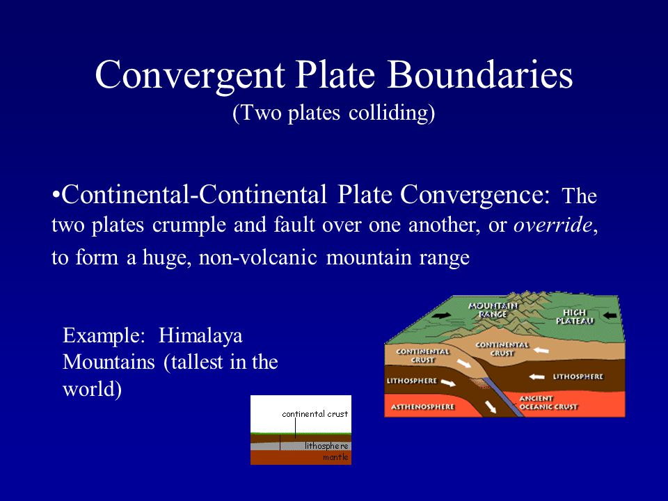 Convergent Plate Boundaries (Two plates colliding) Continental-Continental Plate Convergence: The two plates crumple and fault over one another, or ov