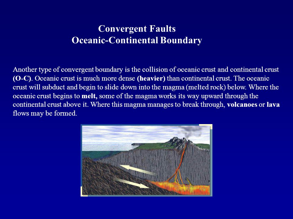 Another type of convergent boundary is the collision of oceanic crust and continental crust (O-C). Oceanic crust is much more dense (heavier) than con