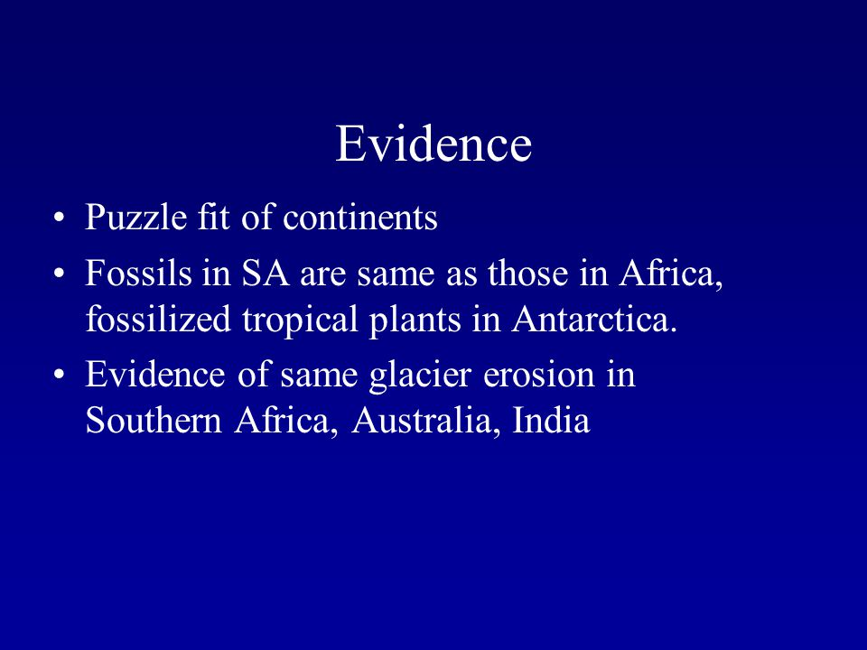 Evidence Puzzle fit of continents Fossils in SA are same as those in Africa, fossilized tropical plants in Antarctica. Evidence of same glacier erosio