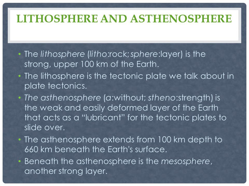 LITHOSPHERE AND ASTHENOSPHERE The lithosphere (litho:rock; sphere:layer) is the strong, upper 100 km of the Earth.