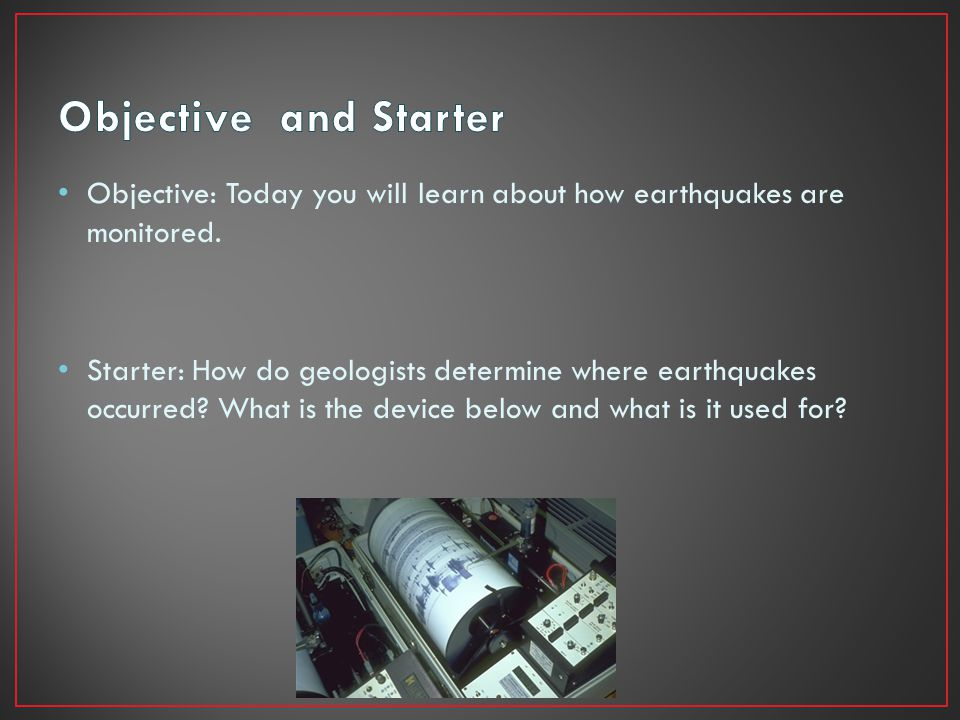 Objective: Today you will learn about how earthquakes are monitored. Starter: How do geologists determine where earthquakes occurred? What is the devi