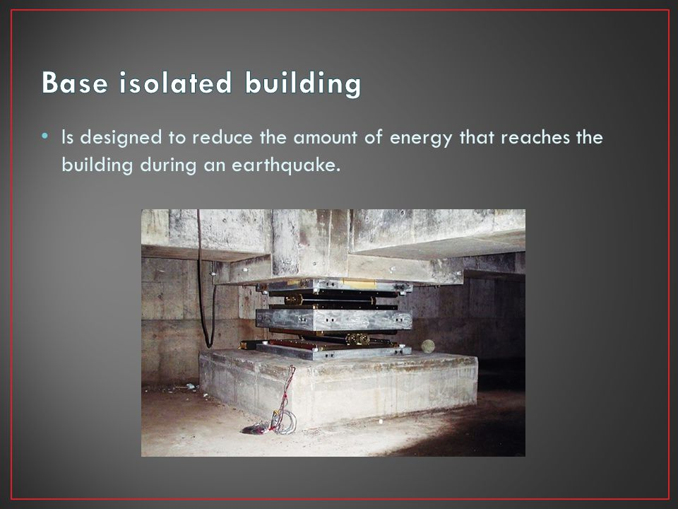 Is designed to reduce the amount of energy that reaches the building during an earthquake.