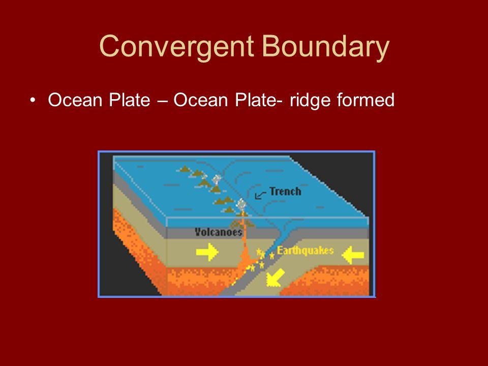 Convergent Boundary Ocean Plate – Ocean Plate- ridge formed