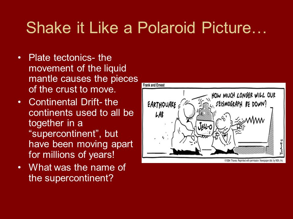 Shake it Like a Polaroid Picture… Plate tectonics- the movement of the liquid mantle causes the pieces of the crust to move.