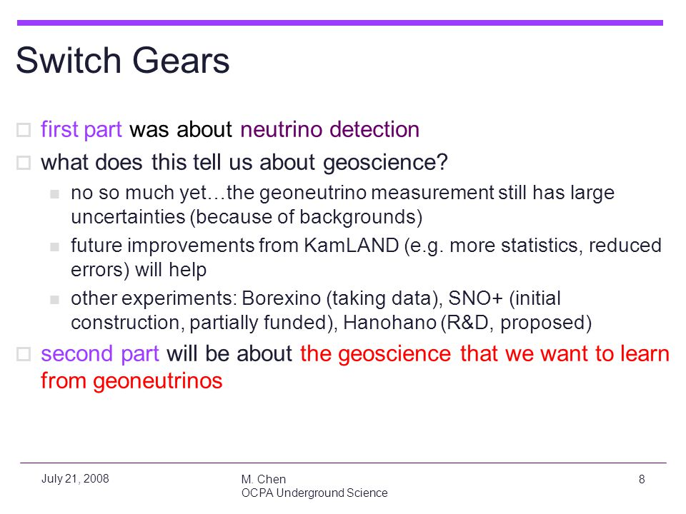 M. Chen OCPA Underground Science 8 July 21, 2008 Switch Gears  first part was about neutrino detection  what does this tell us about geoscience? no