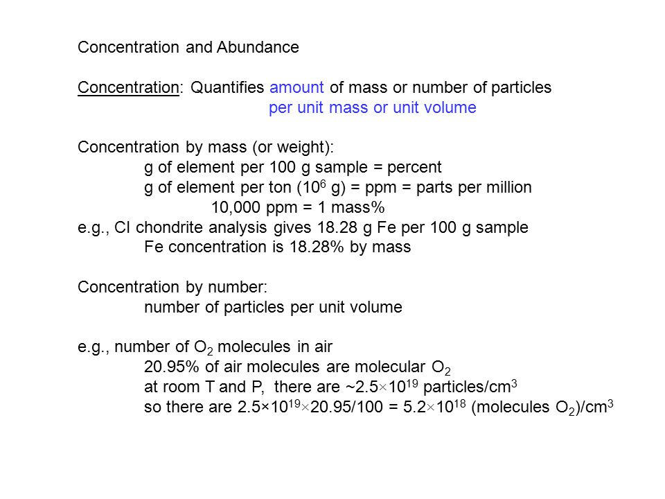 Concentration and Abundance Concentration: Quantifies amount of mass or number of particles per unit mass or unit volume Concentration by mass (or weight): g of element per 100 g sample = percent g of element per ton (10 6 g) = ppm = parts per million 10,000 ppm = 1 mass% e.g., CI chondrite analysis gives 18.28 g Fe per 100 g sample Fe concentration is 18.28% by mass Concentration by number: number of particles per unit volume e.g., number of O 2 molecules in air 20.95% of air molecules are molecular O 2 at room T and P, there are ~2.5 × 10 19 particles/cm 3 so there are 2.5×10 19 × 20.95/100 = 5.2 × 10 18 (molecules O 2 )/cm 3