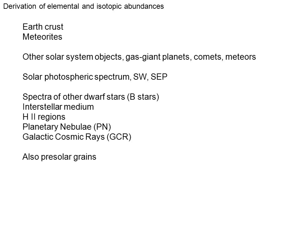 Derivation of elemental and isotopic abundances Earth crust Meteorites Other solar system objects, gas-giant planets, comets, meteors Solar photospheric spectrum, SW, SEP Spectra of other dwarf stars (B stars) Interstellar medium H II regions Planetary Nebulae (PN) Galactic Cosmic Rays (GCR) Also presolar grains