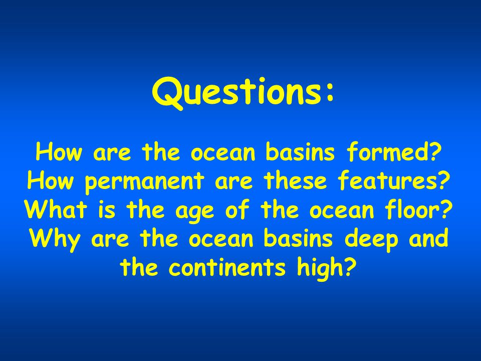 Questions: How are the ocean basins formed? How permanent are these features? What is the age of the ocean floor? Why are the ocean basins deep and th