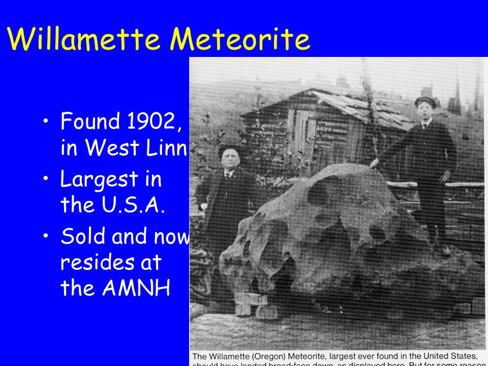 Willamette Meteorite Found 1902, in West Linn Largest in the U.S.A. Sold and now resides at the AMNH