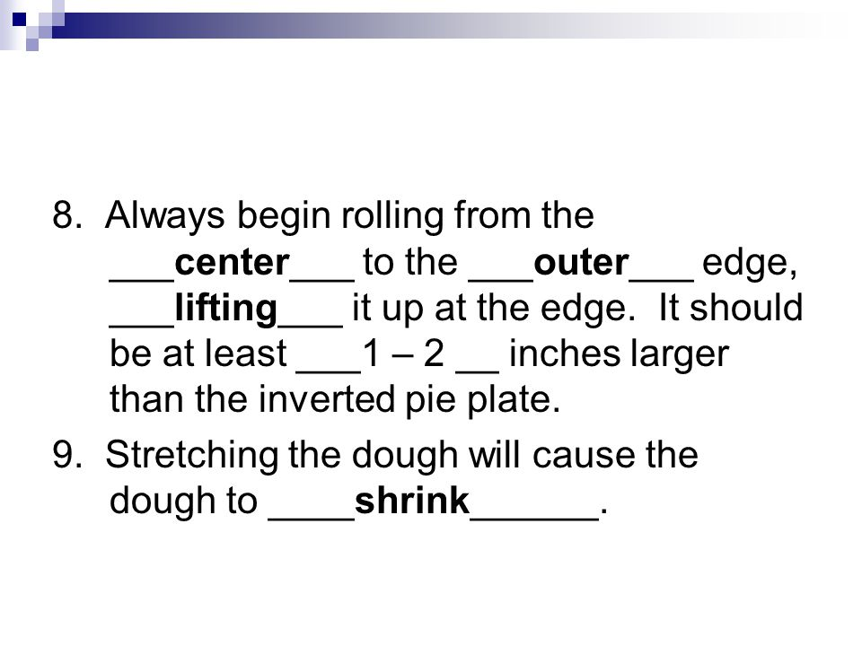 8. Always begin rolling from the ___center___ to the ___outer___ edge, ___lifting___ it up at the edge. It should be at least ___1 – 2 __ inches large