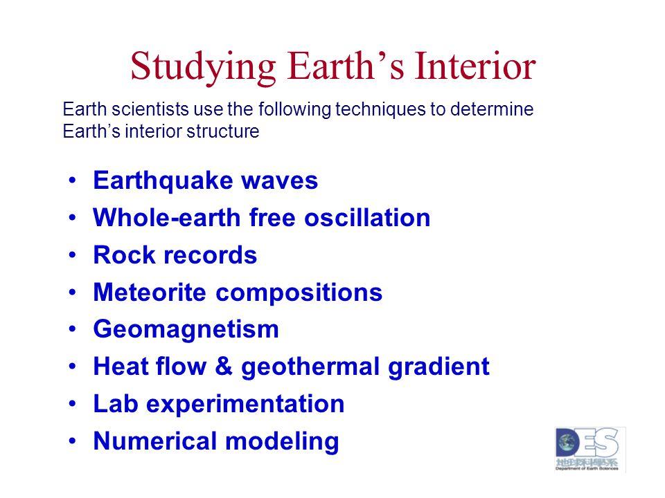 Studying Earth's Interior Earthquake waves Whole-earth free oscillation Rock records Meteorite compositions Geomagnetism Heat flow & geothermal gradie