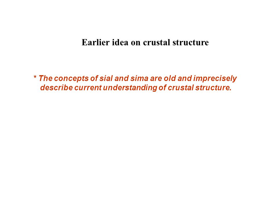 Earlier idea on crustal structure * The concepts of sial and sima are old and imprecisely describe current understanding of crustal structure.