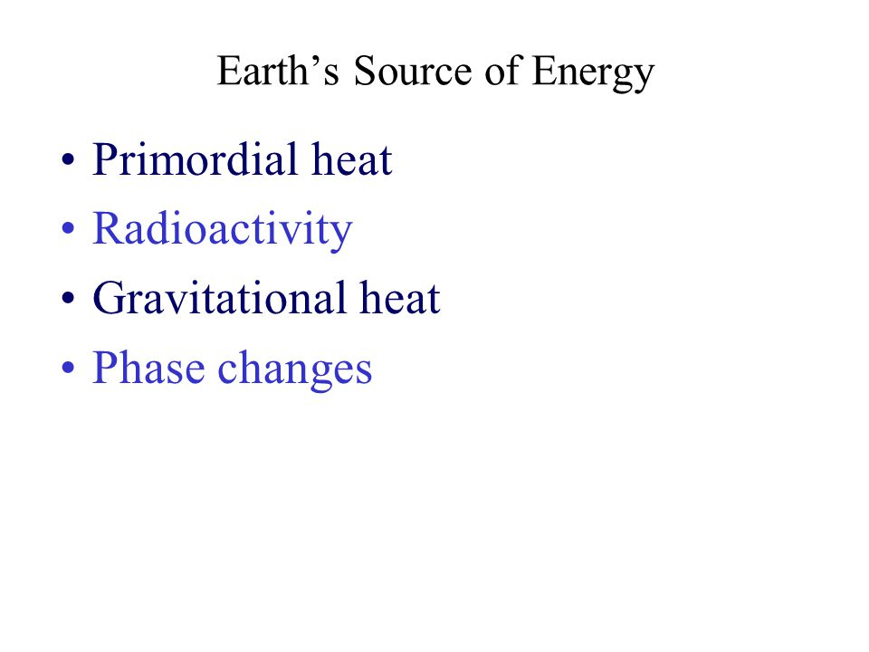 Earth's Source of Energy Primordial heat Radioactivity Gravitational heat Phase changes