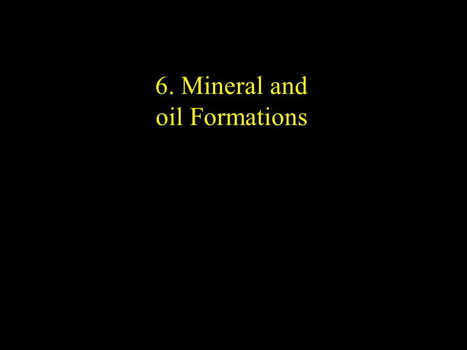 6. Mineral and oil Formations