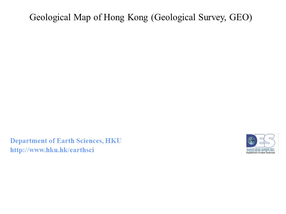 Geological Map of Hong Kong (Geological Survey, GEO) Department of Earth Sciences, HKU http://www.hku.hk/earthsci