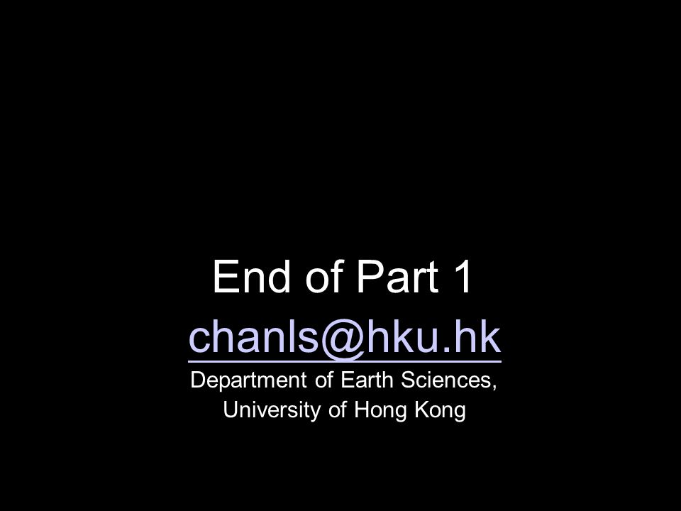 End of Part 1 chanls@hku.hk Department of Earth Sciences, University of Hong Kong