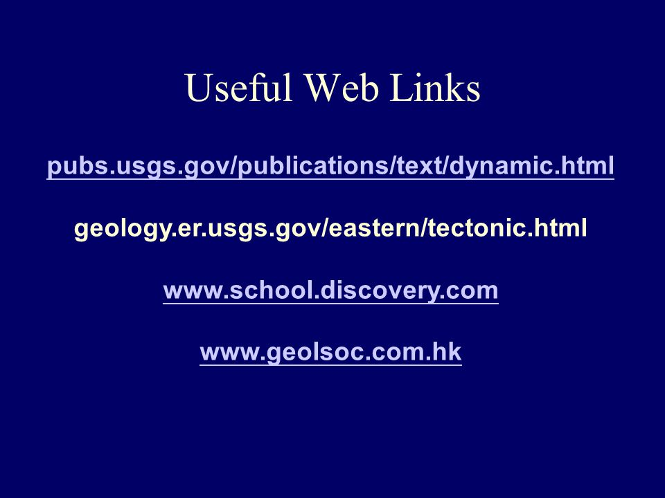 Useful Web Links pubs.usgs.gov/publications/text/dynamic.html geology.er.usgs.gov/eastern/tectonic.html www.school.discovery.com www.geolsoc.com.hk