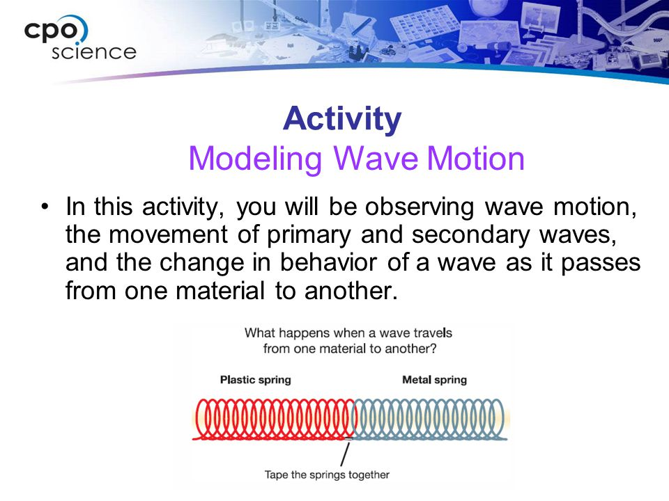 Activity In this activity, you will be observing wave motion, the movement of primary and secondary waves, and the change in behavior of a wave as it