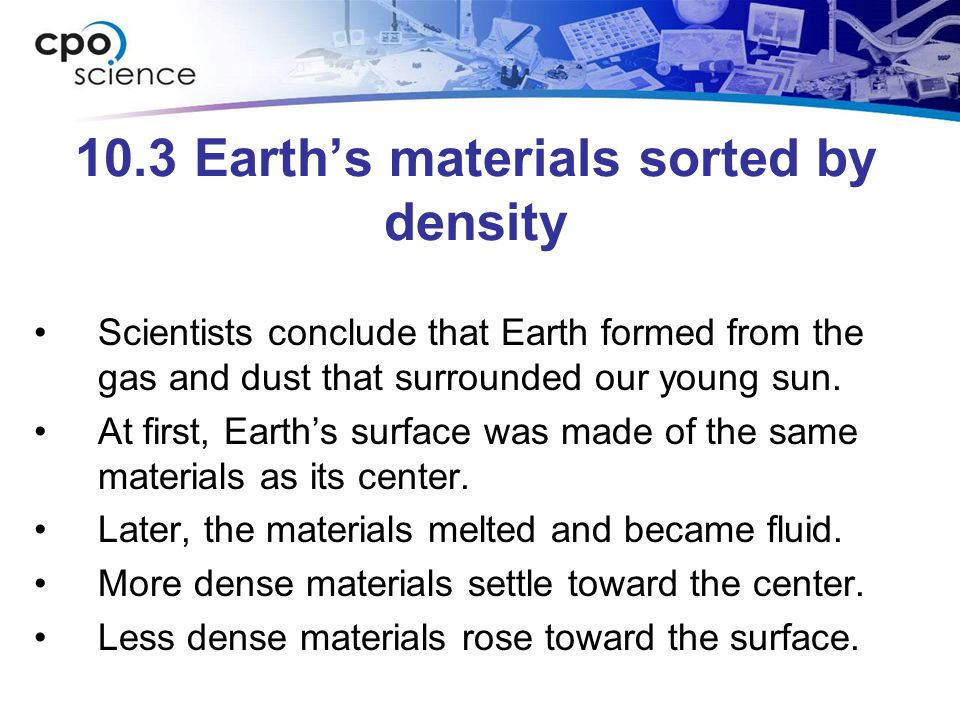 10.3 Earth's materials sorted by density Scientists conclude that Earth formed from the gas and dust that surrounded our young sun. At first, Earth's