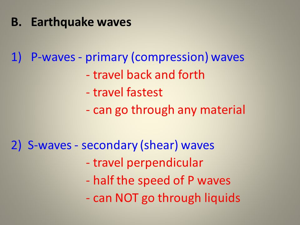 B.Earthquake waves 1)P-waves - primary (compression) waves - travel back and forth - travel fastest - can go through any material 2) S-waves - seconda