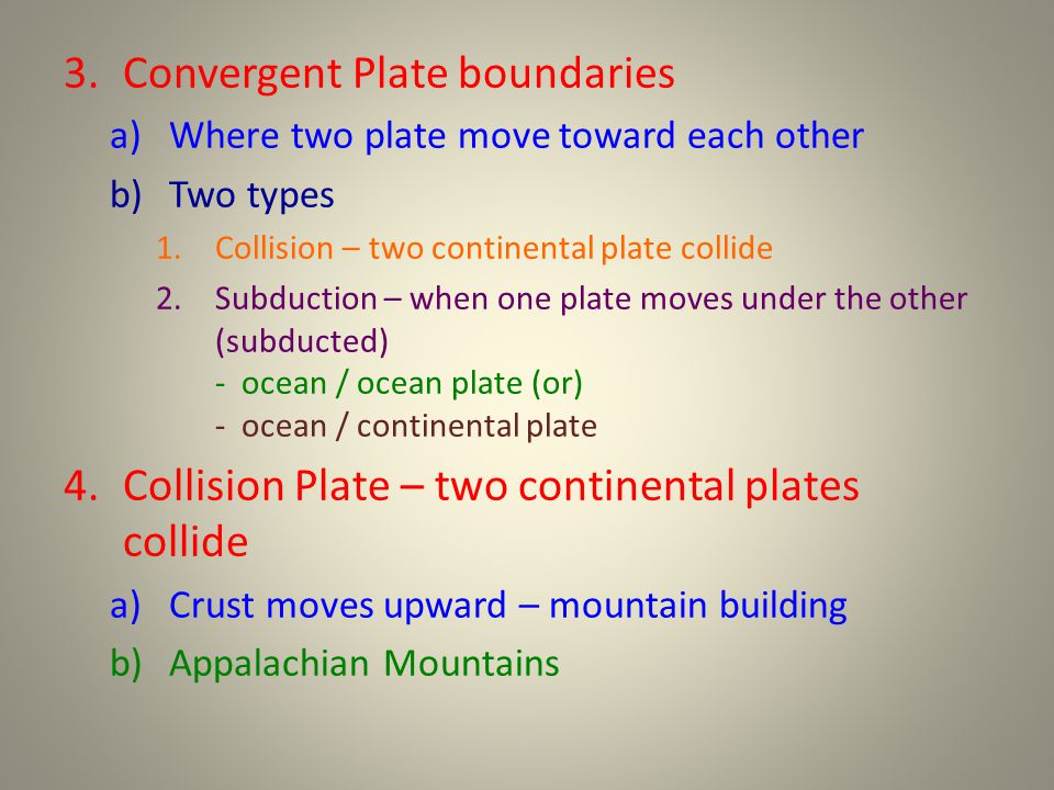 3.Convergent Plate boundaries a)Where two plate move toward each other b)Two types 1.Collision – two continental plate collide 2.Subduction – when one