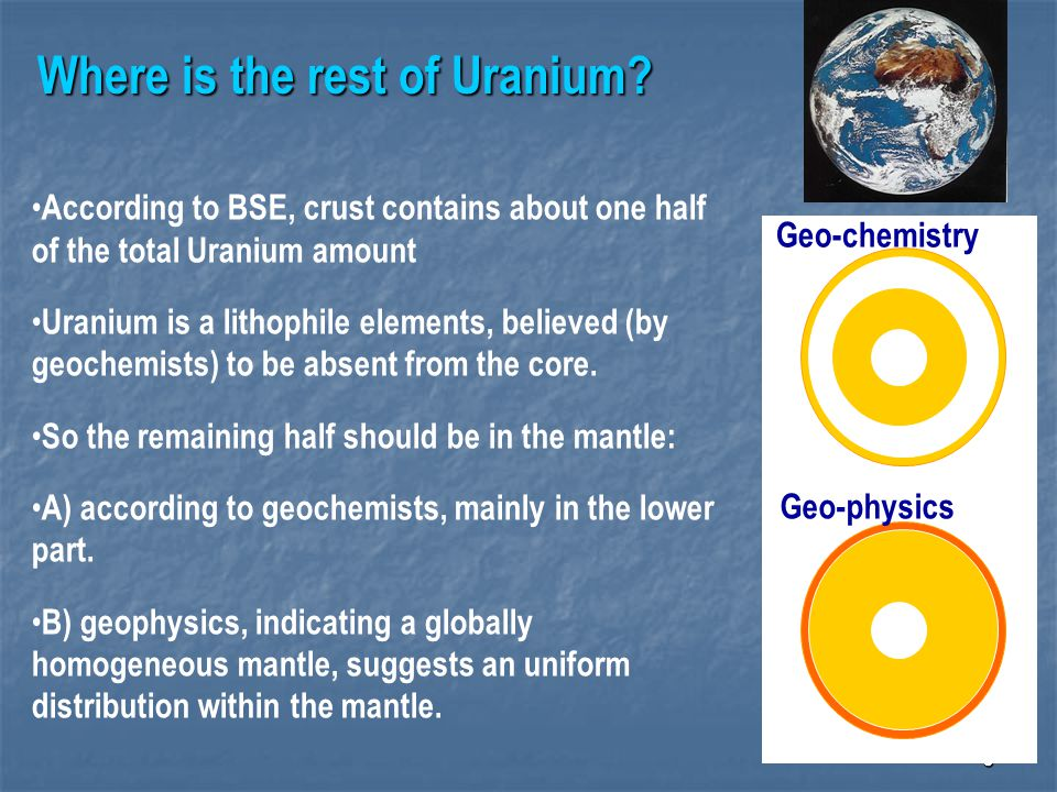 6 Where is the rest of Uranium? According to BSE, crust contains about one half of the total Uranium amount Uranium is a lithophile elements, believed