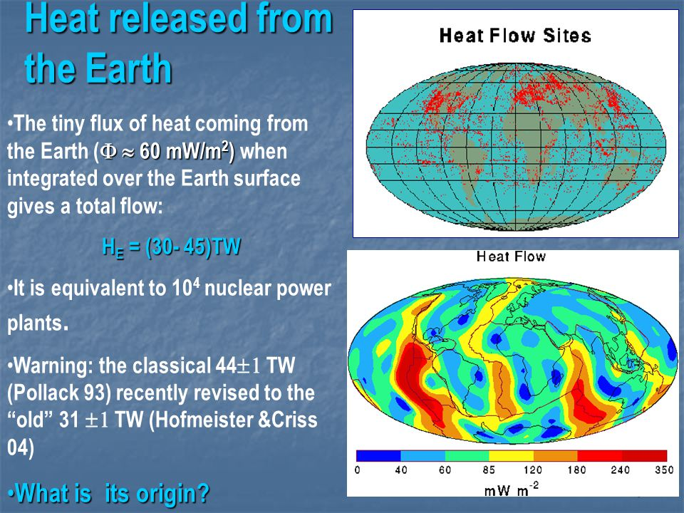 7 Heat released from the Earth   60 mW/m 2 ) The tiny flux of heat coming from the Earth (   60 mW/m 2 ) when integrated over the Earth surface gives a total flow: H E = (30- 45)TW It is equivalent to 10 4 nuclear power plants.