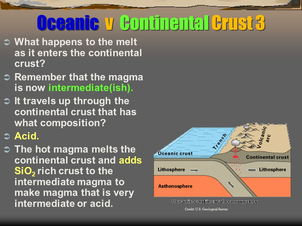 Oceanic v Continental Crust 3  What happens to the melt as it enters the continental crust.