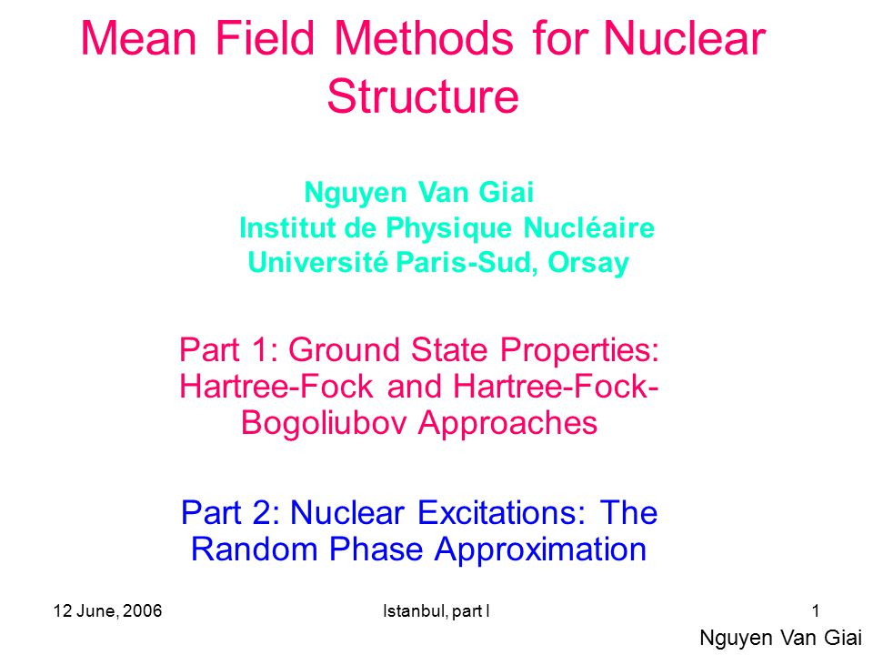 12 June, 2006Istanbul, part I1 Mean Field Methods for Nuclear Structure Part 1: Ground State Properties: Hartree-Fock and Hartree-Fock- Bogoliubov App