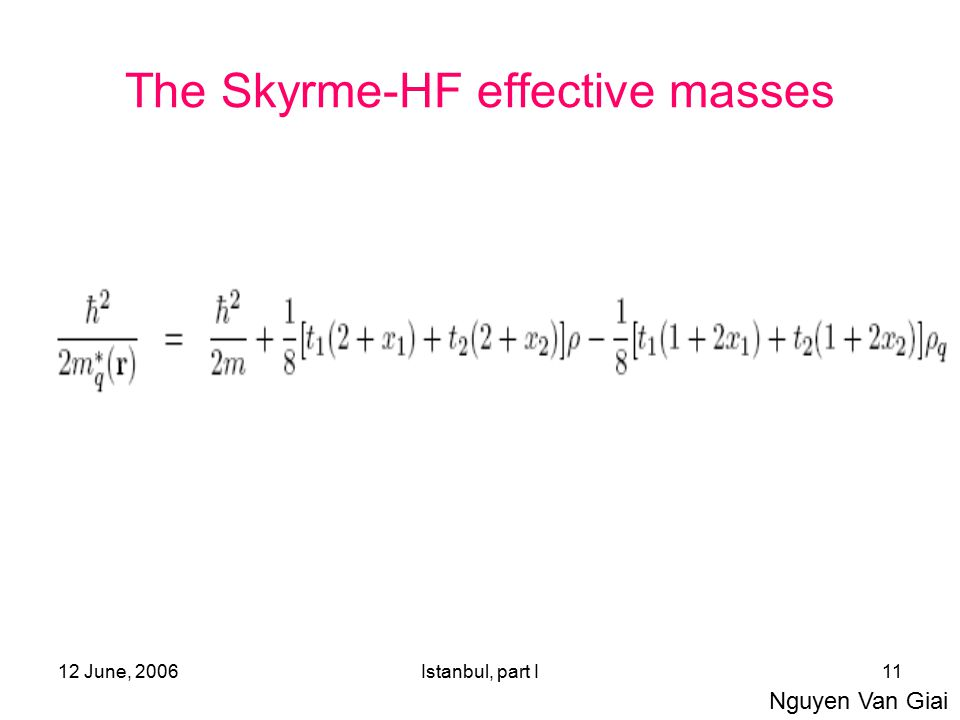 12 June, 2006Istanbul, part I11 The Skyrme-HF effective masses Nguyen Van Giai