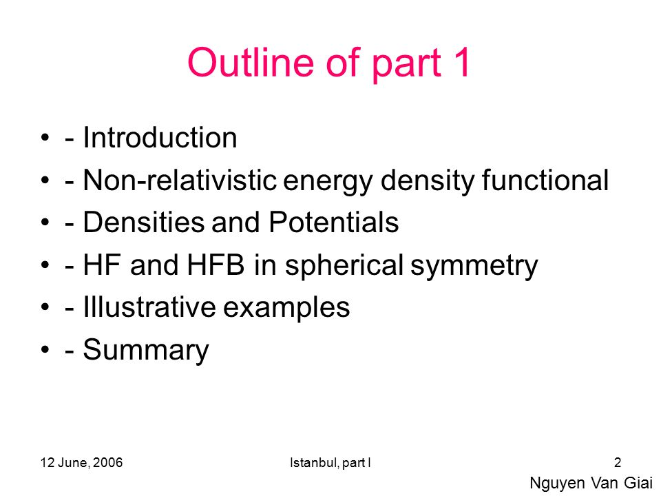 12 June, 2006Istanbul, part I2 Outline of part 1 - Introduction - Non-relativistic energy density functional - Densities and Potentials - HF and HFB i
