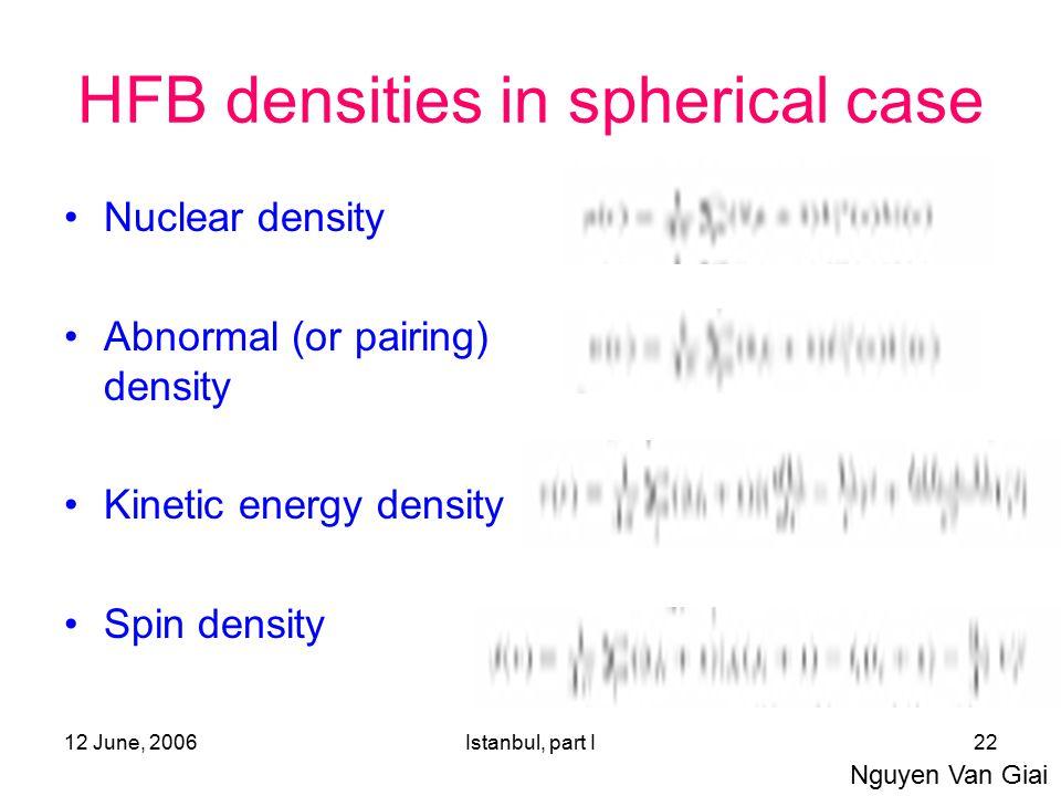 12 June, 2006Istanbul, part I22 HFB densities in spherical case Nuclear density Abnormal (or pairing) density Kinetic energy density Spin density Nguyen Van Giai