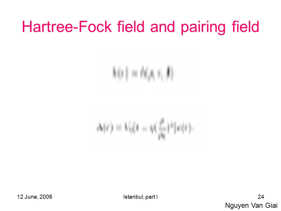 12 June, 2006Istanbul, part I24 Hartree-Fock field and pairing field Nguyen Van Giai