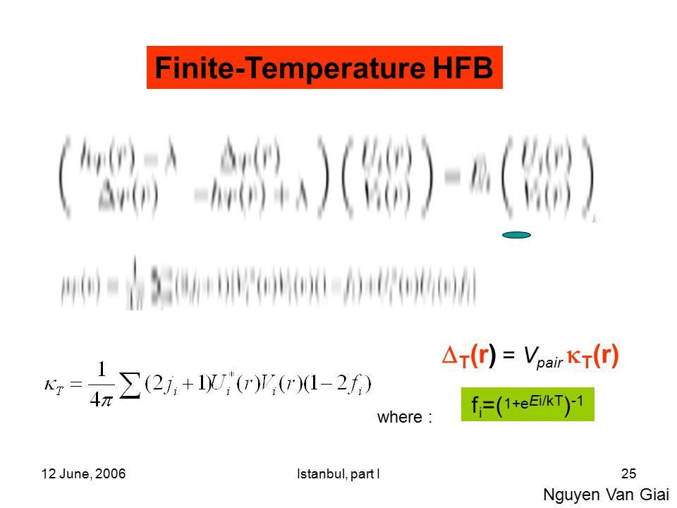 12 June, 2006Istanbul, part I25 Finite-Temperature HFB E nuc = E Skyrme + E pair [ ,  ] f i =( 1+e Ei/kT ) -1  T (r) = V pair  T (r) Nguyen Van Giai where :