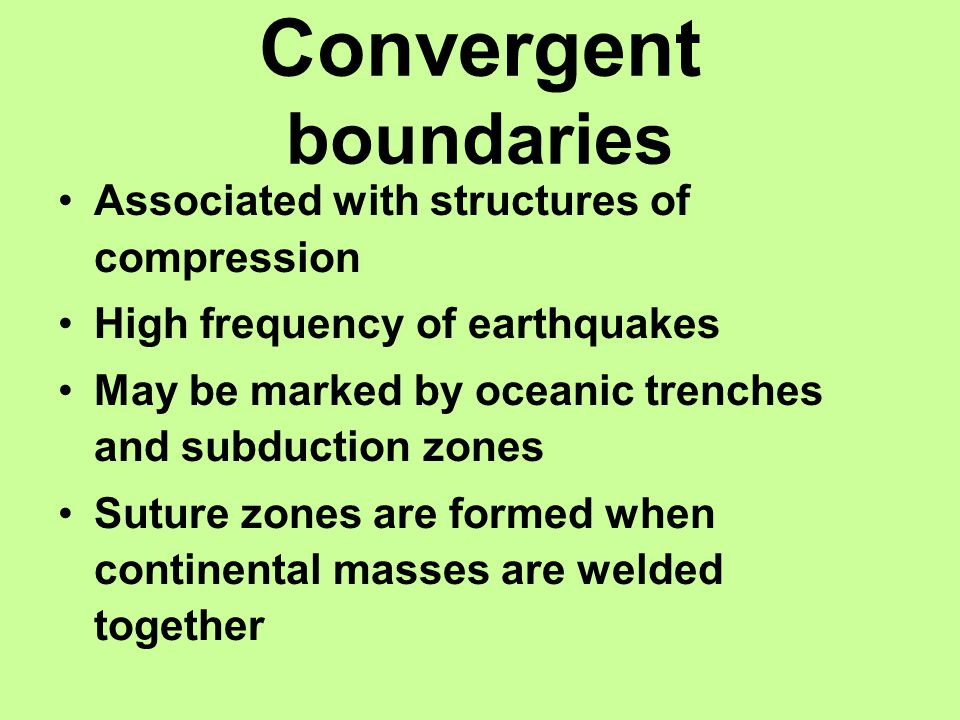 Convergent boundaries Associated with structures of compression High frequency of earthquakes May be marked by oceanic trenches and subduction zones Suture zones are formed when continental masses are welded together