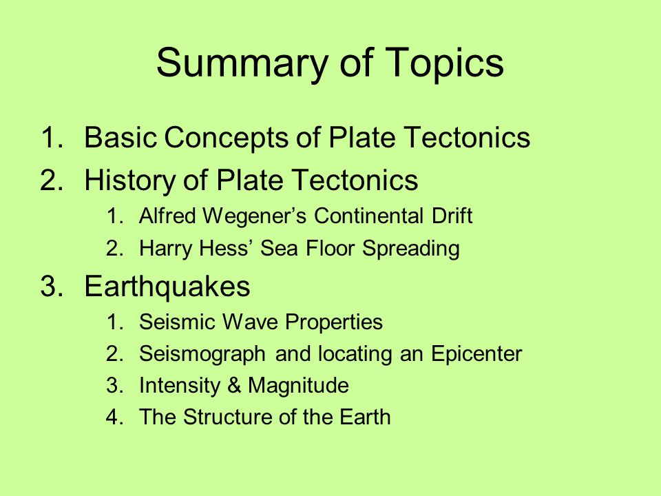 Summary of Topics 1.Basic Concepts of Plate Tectonics 2.History of Plate Tectonics 1.Alfred Wegener's Continental Drift 2.Harry Hess' Sea Floor Spreading 3.Earthquakes 1.Seismic Wave Properties 2.Seismograph and locating an Epicenter 3.Intensity & Magnitude 4.The Structure of the Earth