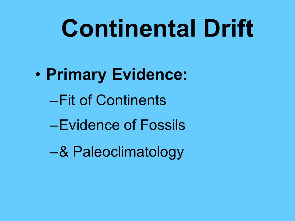 Continental Drift Primary Evidence: –Fit of Continents –Evidence of Fossils –& Paleoclimatology