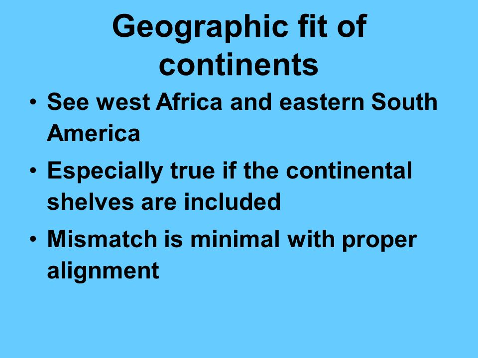 Geographic fit of continents See west Africa and eastern South America Especially true if the continental shelves are included Mismatch is minimal wit