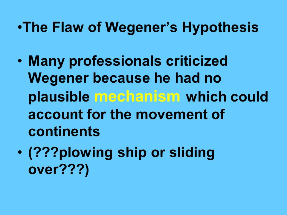 The Flaw of Wegener's Hypothesis Many professionals criticized Wegener because he had no plausible mechanism which could account for the movement of c