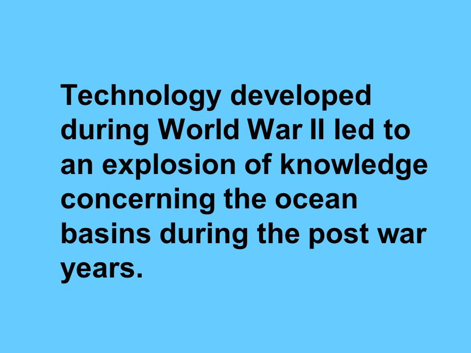 Technology developed during World War II led to an explosion of knowledge concerning the ocean basins during the post war years.