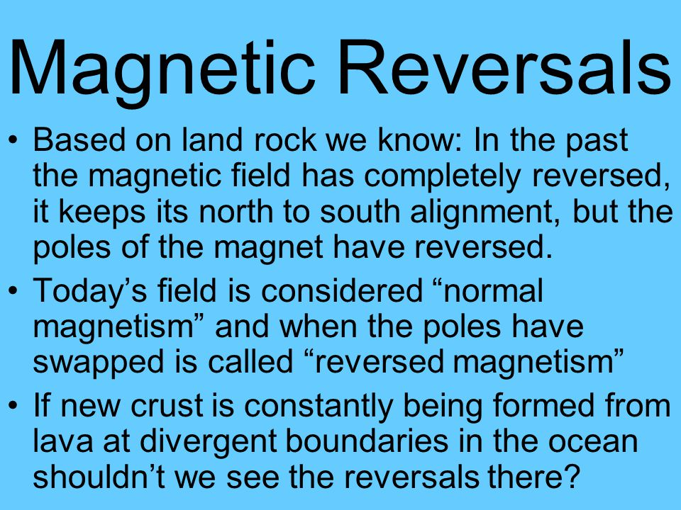 Magnetic Reversals Based on land rock we know: In the past the magnetic field has completely reversed, it keeps its north to south alignment, but the poles of the magnet have reversed.