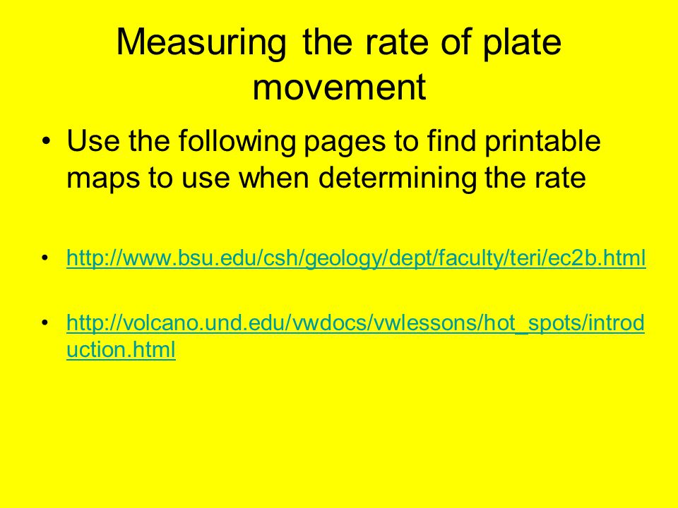 Measuring the rate of plate movement Use the following pages to find printable maps to use when determining the rate http://www.bsu.edu/csh/geology/dept/faculty/teri/ec2b.html http://volcano.und.edu/vwdocs/vwlessons/hot_spots/introd uction.htmlhttp://volcano.und.edu/vwdocs/vwlessons/hot_spots/introd uction.html