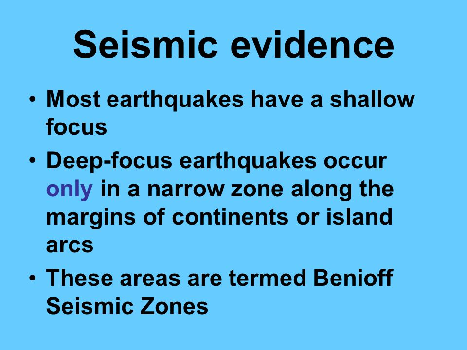 Seismic evidence Most earthquakes have a shallow focus Deep-focus earthquakes occur only in a narrow zone along the margins of continents or island arcs These areas are termed Benioff Seismic Zones